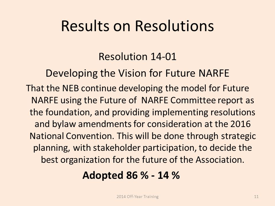 Results on Resolutions Resolution 14-01 Developing the Vision for Future NARFE That the NEB continue developing the model for Future NARFE using the F