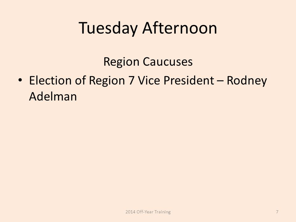 Tuesday Afternoon Region Caucuses Election of Region 7 Vice President – Rodney Adelman 2014 Off-Year Training7