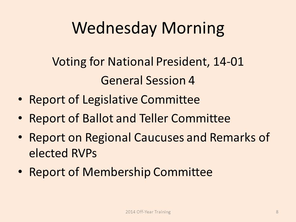 Wednesday Morning Voting for National President, 14-01 General Session 4 Report of Legislative Committee Report of Ballot and Teller Committee Report on Regional Caucuses and Remarks of elected RVPs Report of Membership Committee 2014 Off-Year Training8