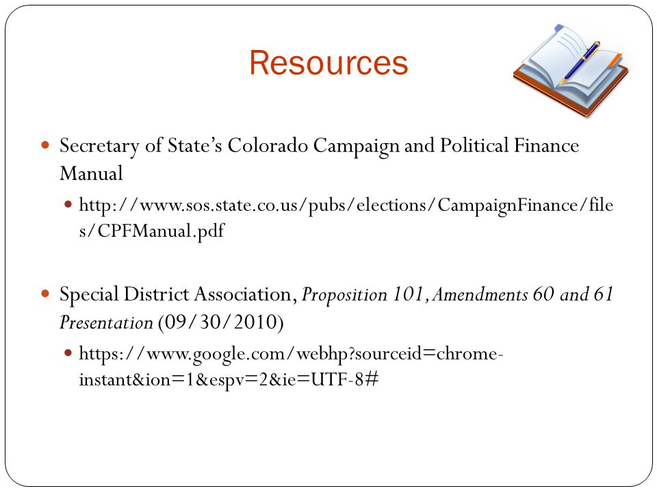 Resources Secretary of State's Colorado Campaign and Political Finance Manual http://www.sos.state.co.us/pubs/elections/CampaignFinance/file s/CPFManual.pdf Special District Association, Proposition 101, Amendments 60 and 61 Presentation (09/30/2010) https://www.google.com/webhp sourceid=chrome- instant&ion=1&espv=2&ie=UTF-8#