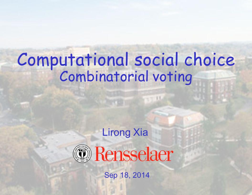 Sep 18, 2014 Lirong Xia Computational social choice Combinatorial voting