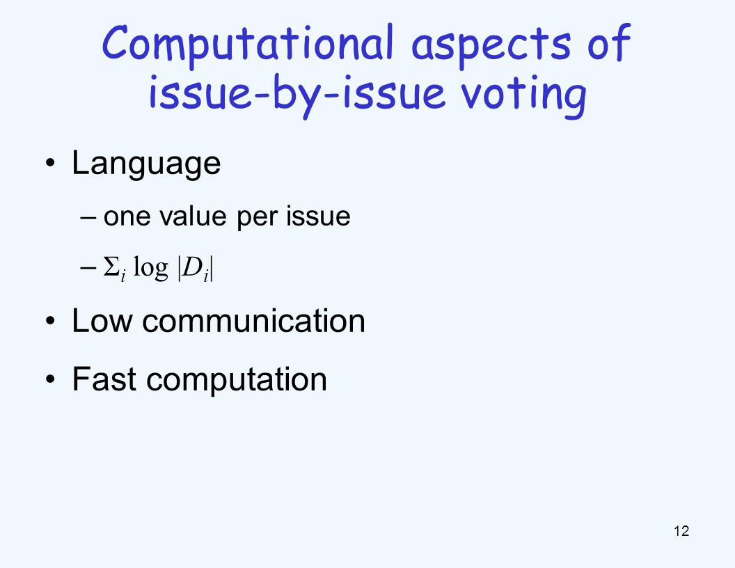 Language –one value per issue – Σ i log |D i | Low communication Fast computation 12 Computational aspects of issue-by-issue voting