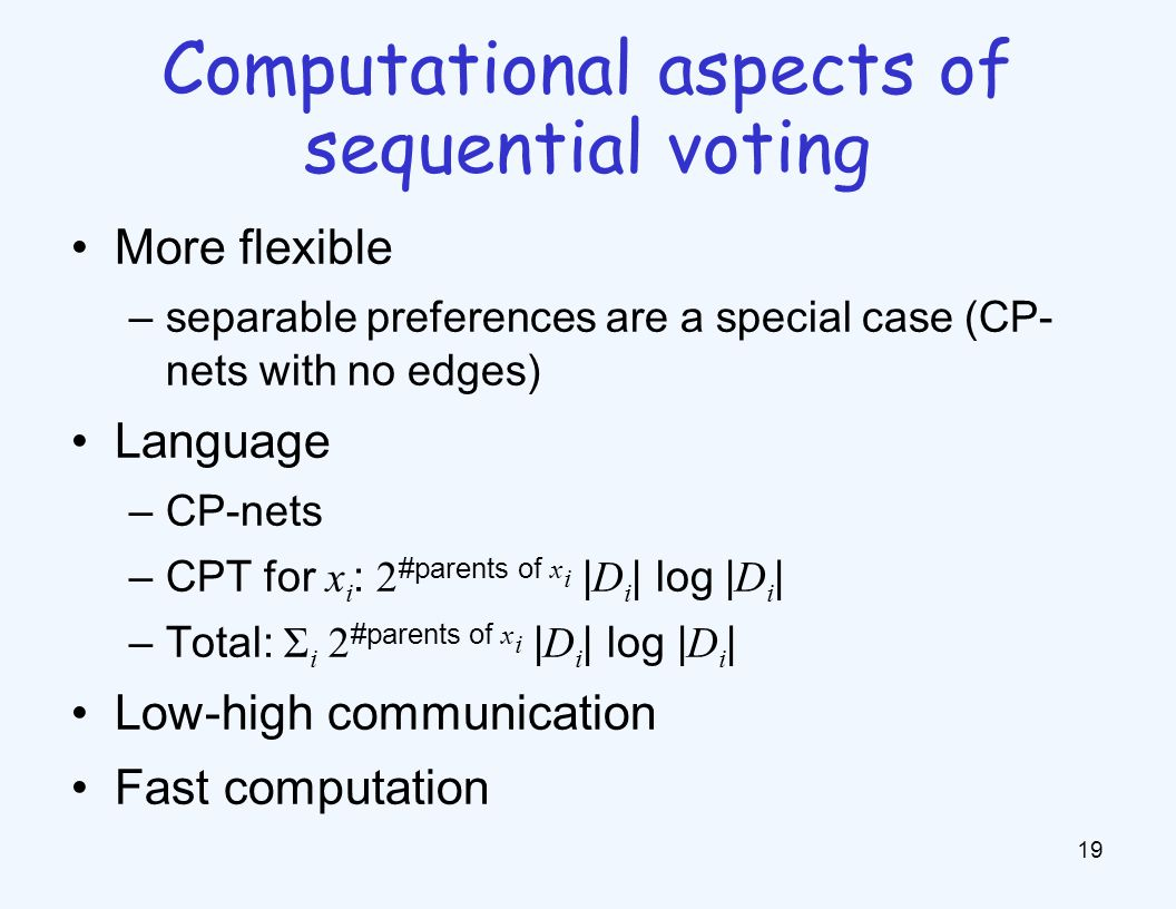 More flexible –separable preferences are a special case (CP- nets with no edges) Language –CP-nets –CPT for x i : 2 #parents of x i | D i | log | D i | –Total: Σ i 2 #parents of x i | D i | log | D i | Low-high communication Fast computation 19 Computational aspects of sequential voting