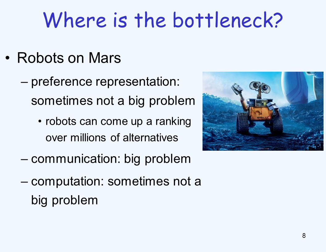 Robots on Mars –preference representation: sometimes not a big problem robots can come up a ranking over millions of alternatives –communication: big problem –computation: sometimes not a big problem 8 Where is the bottleneck