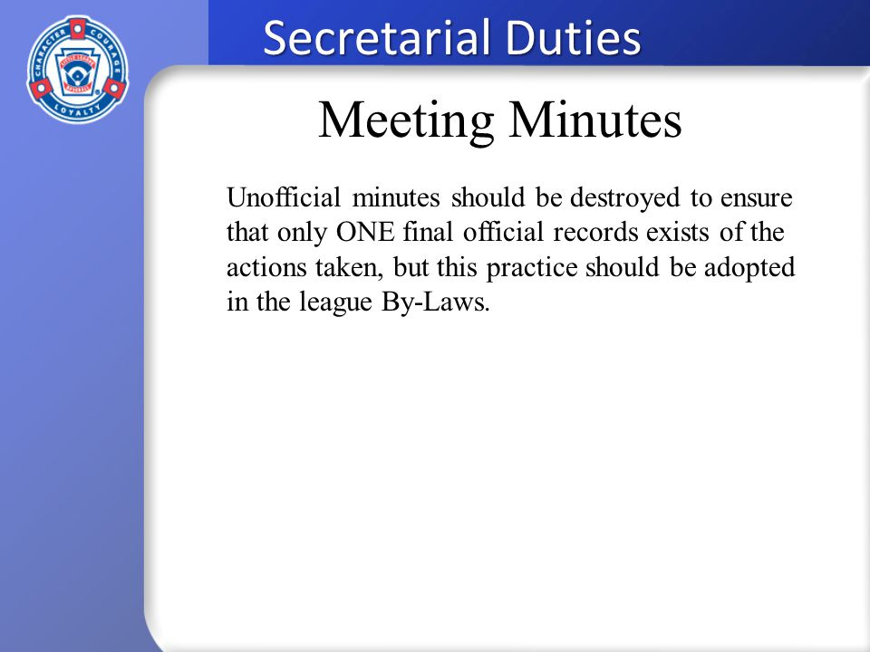 Secretarial Duties Unofficial minutes should be destroyed to ensure that only ONE final official records exists of the actions taken, but this practice should be adopted in the league By-Laws.
