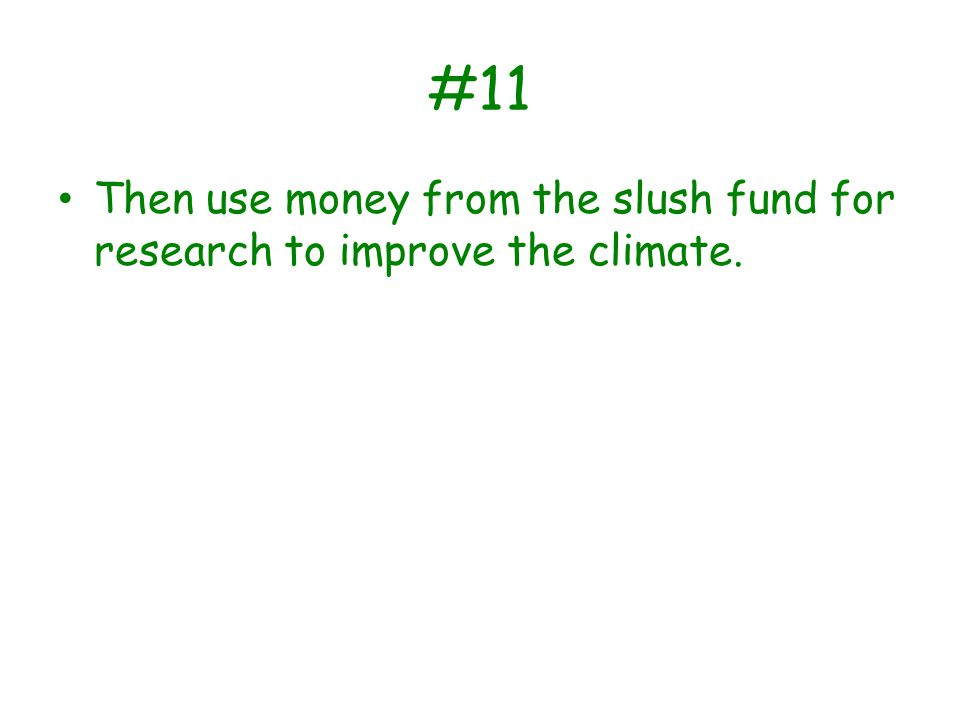 #11 Then use money from the slush fund for research to improve the climate.