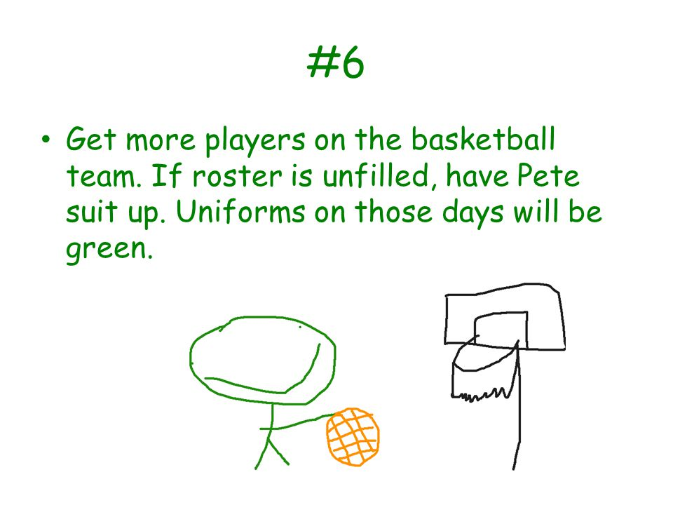 #6 Get more players on the basketball team. If roster is unfilled, have Pete suit up.