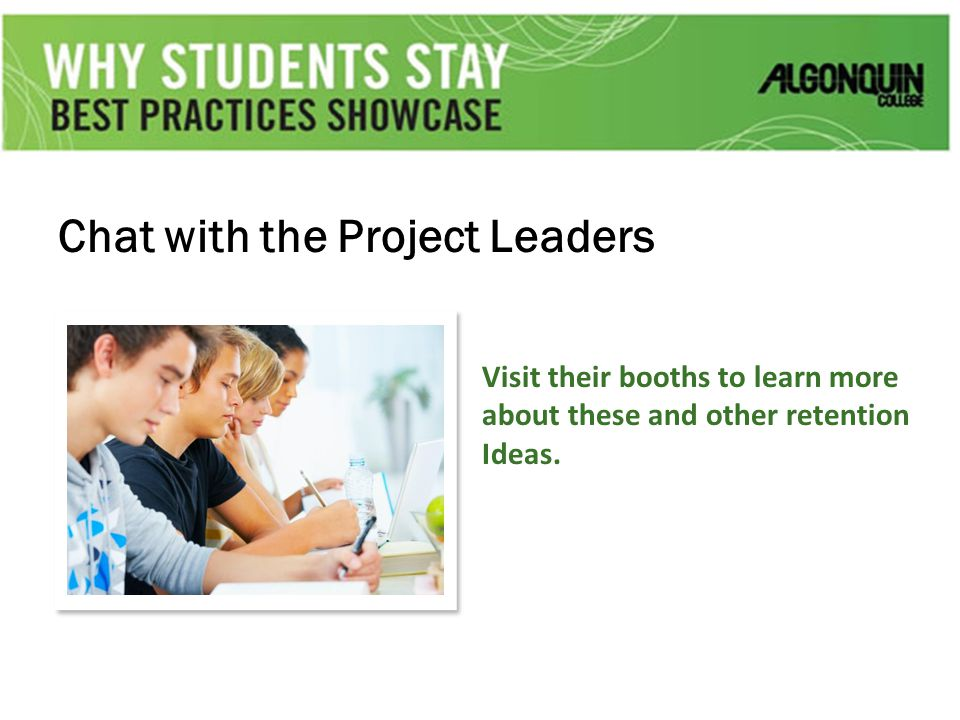 Chat with the Project Leaders Visit their booths to learn more about these and other retention Ideas.