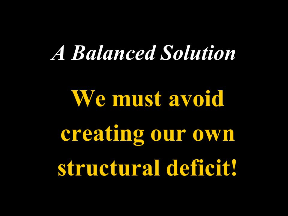 A Balanced Solution We must avoid creating our own structural deficit!
