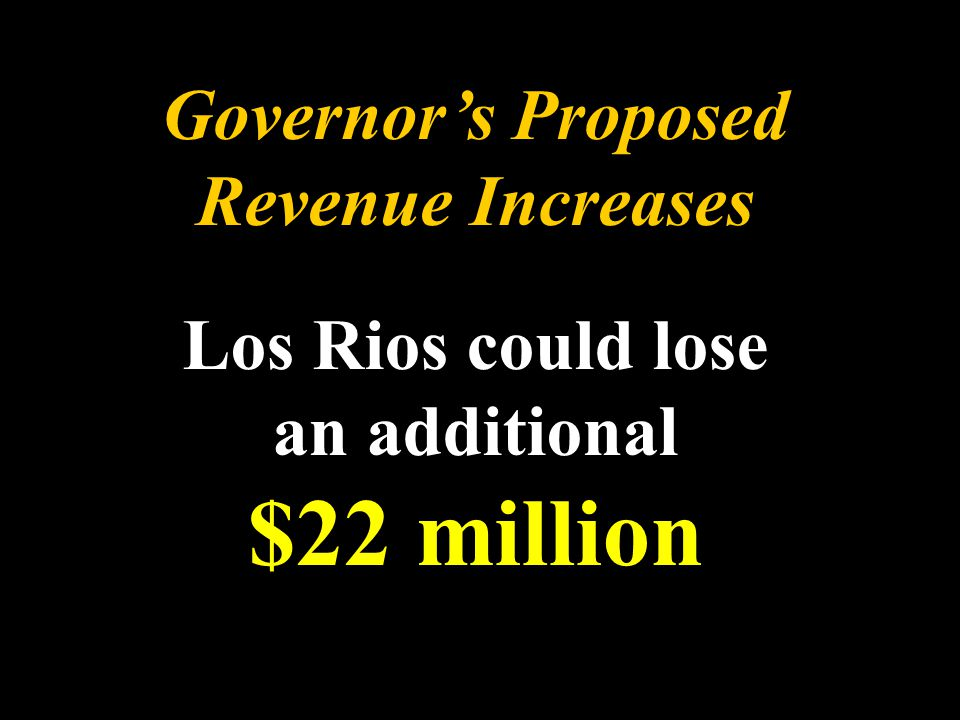 Governor's Proposed Revenue Increases Los Rios could lose an additional $22 million