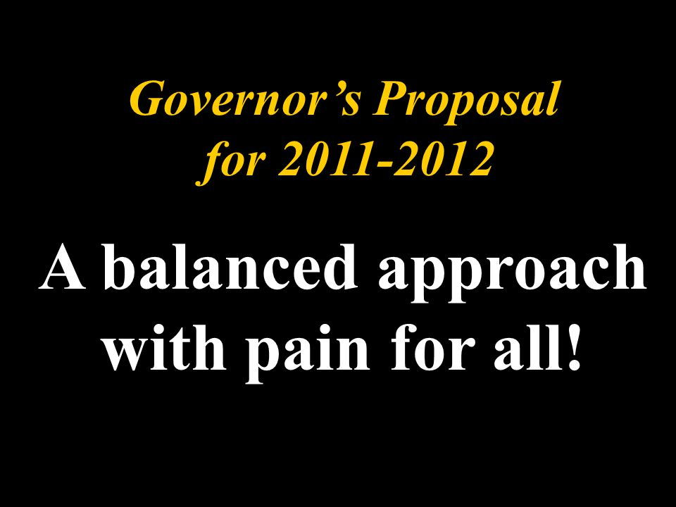 Governor's Proposal for 2011-2012 A balanced approach with pain for all!