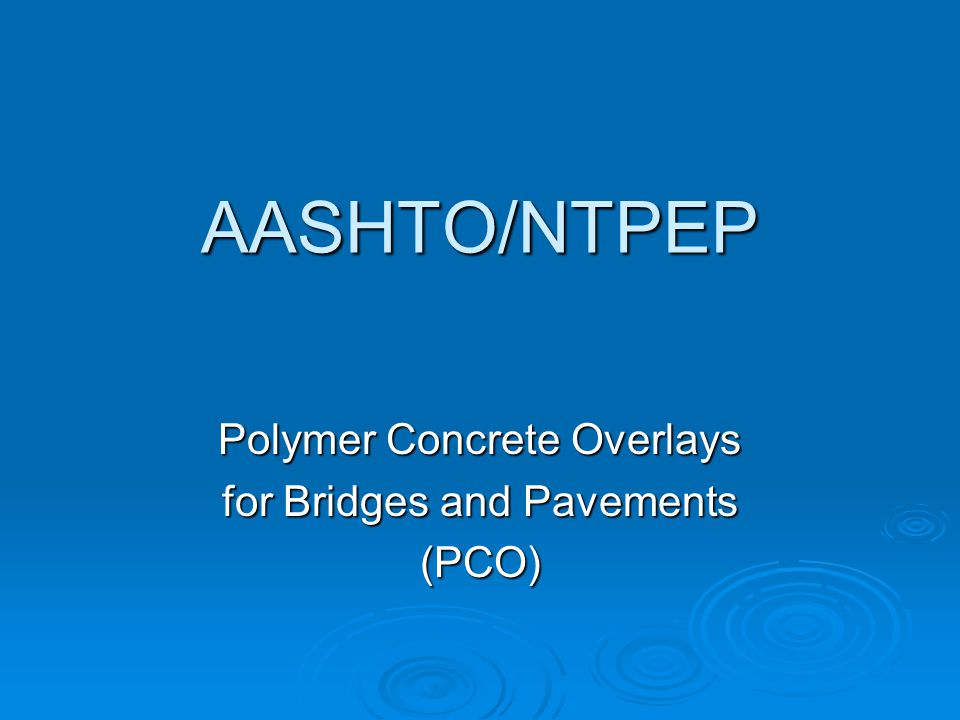 Alphabet Soup  AASHTO – American Association of State Highway Transportation Officials  NTPEP – National Transportation Product Evaluation Program  e-PEF – Electronic Product Evaluation Form  PCO – Polymer Concrete Overlays
