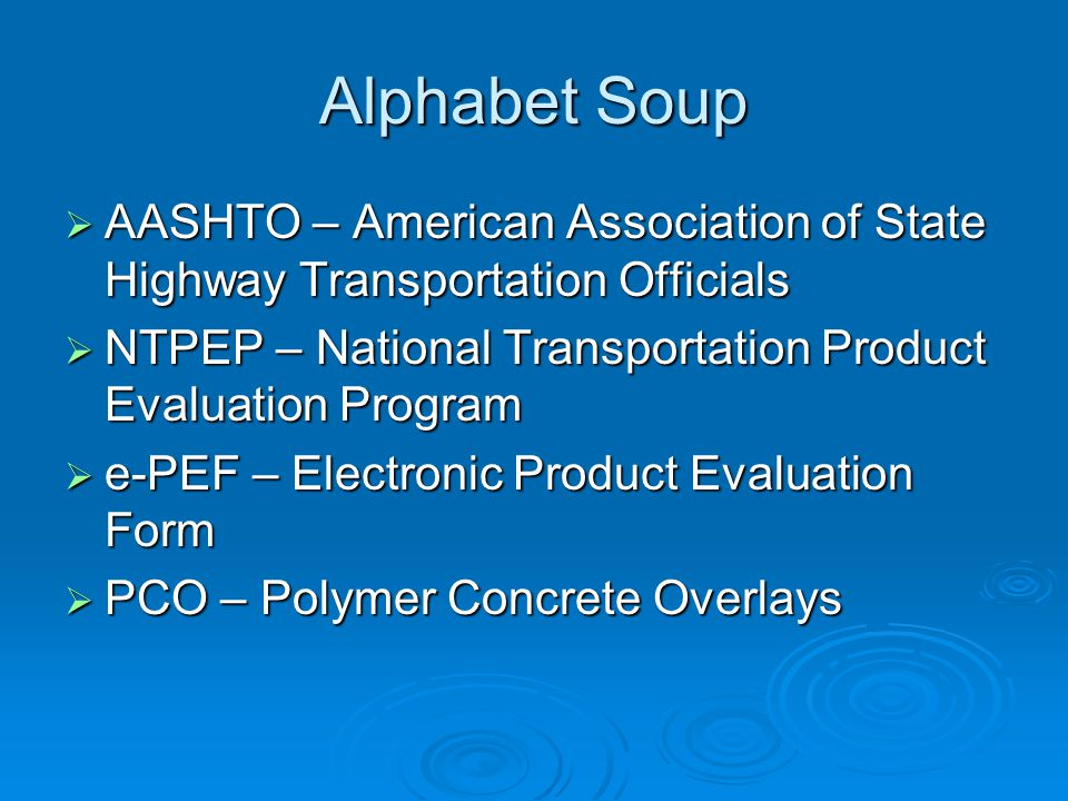 Alphabet Soup  AASHTO – American Association of State Highway Transportation Officials  NTPEP – National Transportation Product Evaluation Program  e-PEF – Electronic Product Evaluation Form  PCO – Polymer Concrete Overlays