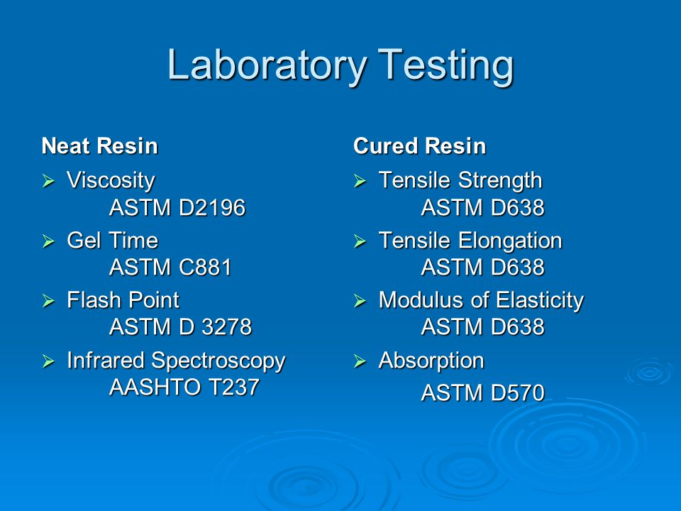 Laboratory Testing Cured Resin (Filled)  Compressive strength ASTM C579  Thermal compatibility ASTM C884  Resistance to chloride ion AASHTO T259/T260 Surface Aggregate  GradationAASHTO T27  Soundness AASHTO T104  Absorption AASHTO T84/T85  Shore D hardness ASTM D2240  LA Wear test AASHTO T96  Specific Gravity AASHTO T84/T85  XRF Spectroscopy