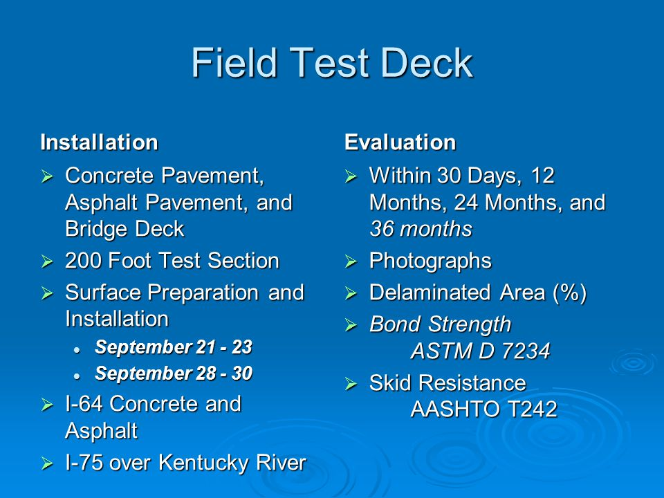 Field Test Deck Installation  Concrete Pavement, Asphalt Pavement, and Bridge Deck  200 Foot Test Section  Surface Preparation and Installation September 21 - 23 September 28 - 30  I-64 Concrete and Asphalt  I-75 over Kentucky River Evaluation  Within 30 Days, 12 Months, 24 Months, and 36 months  Photographs  Delaminated Area (%)  Bond Strength ASTM D 7234  Skid Resistance AASHTO T242