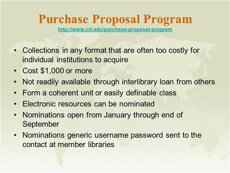 Purchase Proposal Program http://www.crl.edu/purchase-proposal-program http://www.crl.edu/purchase-proposal-program Collections in any format that are often too costly for individual institutions to acquire Cost $1,000 or more Not readily available through interlibrary loan from others Form a coherent unit or easily definable class Electronic resources can be nominated Nominations open from January through end of September Nominations generic username password sent to the contact at member libraries