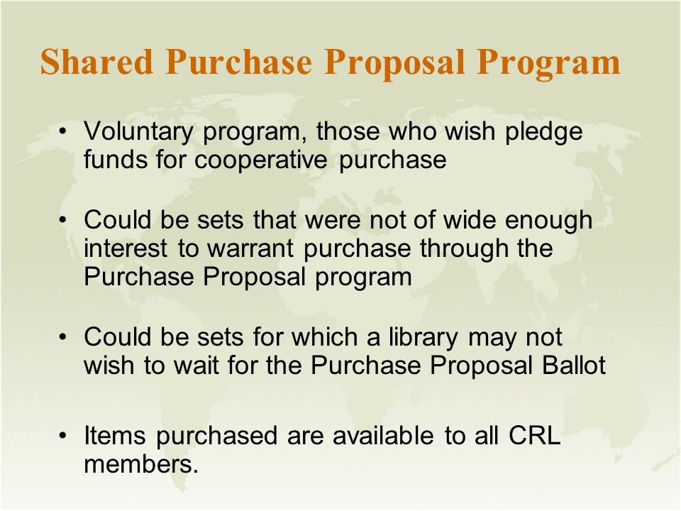 Shared Purchase Proposal Program Voluntary program, those who wish pledge funds for cooperative purchase Could be sets that were not of wide enough interest to warrant purchase through the Purchase Proposal program Could be sets for which a library may not wish to wait for the Purchase Proposal Ballot Items purchased are available to all CRL members.