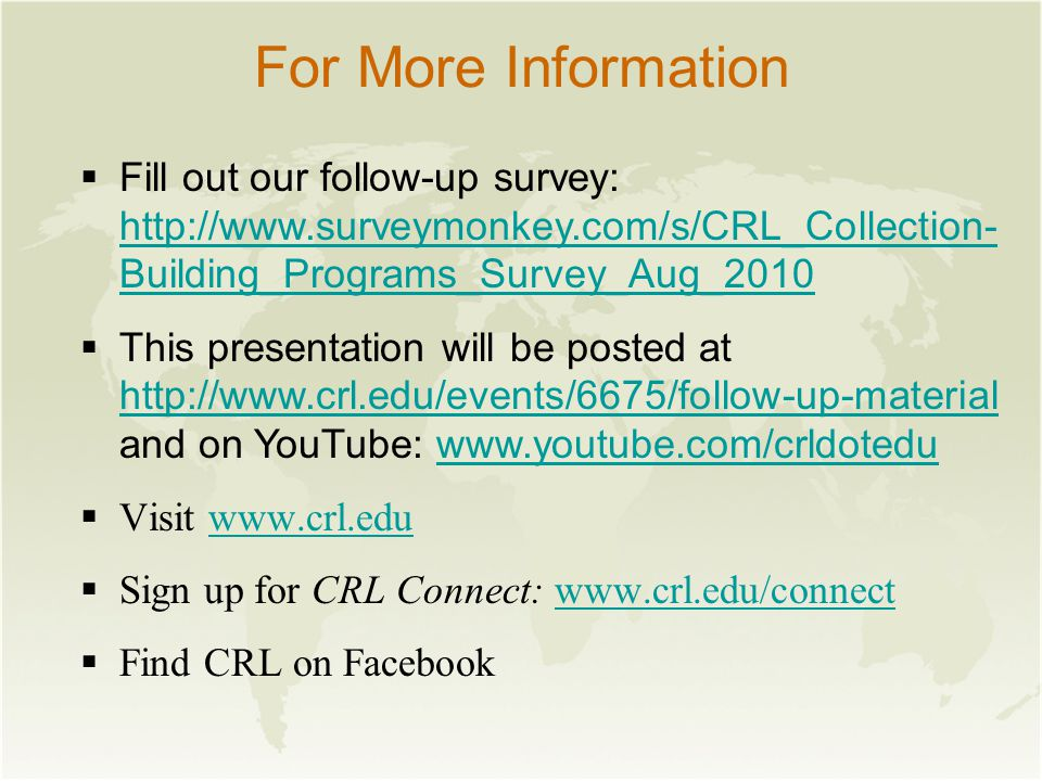 For More Information  Fill out our follow-up survey: http://www.surveymonkey.com/s/CRL_Collection- Building_Programs_Survey_Aug_2010 http://www.surveymonkey.com/s/CRL_Collection- Building_Programs_Survey_Aug_2010  This presentation will be posted at http://www.crl.edu/events/6675/follow-up-material http://www.crl.edu/events/6675/follow-up-material and on YouTube: www.youtube.com/crldoteduwww.youtube.com/crldotedu  Visit www.crl.eduwww.crl.edu  Sign up for CRL Connect: www.crl.edu/connectwww.crl.edu/connect  Find CRL on Facebook