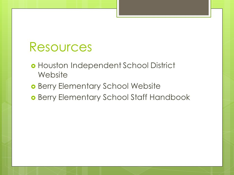Resources  Houston Independent School District Website  Berry Elementary School Website  Berry Elementary School Staff Handbook