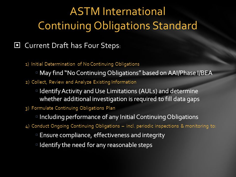  Current Draft has Four Steps : 1) Initial Determination of No Continuing Obligations  May find No Continuing Obligations based on AAI/Phase I/BEA 2) Collect, Review and Analyze Existing Information  Identify Activity and Use Limitations (AULs) and determine whether additional investigation is required to fill data gaps 3) Formulate Continuing Obligations Plan  Including performance of any Initial Continuing Obligations 4) Conduct Ongoing Continuing Obligations – incl.