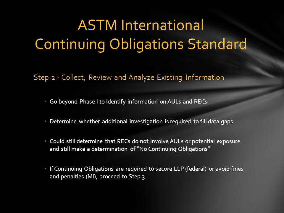 Step 2 - Collect, Review and Analyze Existing Information Go beyond Phase I to Identify information on AULs and RECs Determine whether additional investigation is required to fill data gaps Could still determine that RECs do not involve AULs or potential exposure and still make a determination of No Continuing Obligations If Continuing Obligations are required to secure LLP (federal) or avoid fines and penalties (MI), proceed to Step 3.