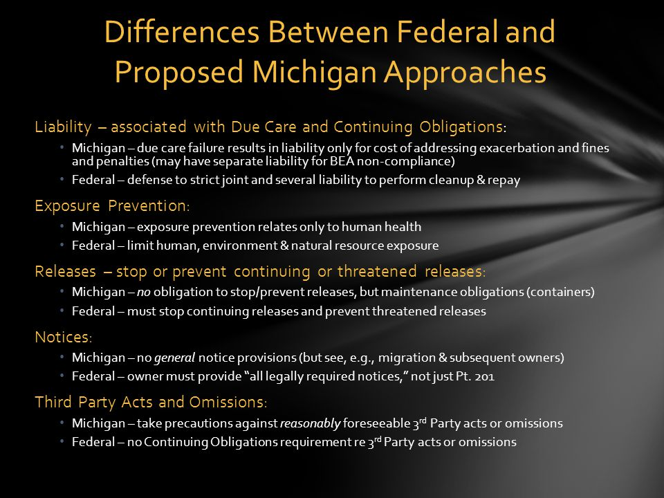 Liability – associated with Due Care and Continuing Obligations: Michigan – due care failure results in liability only for cost of addressing exacerbation and fines and penalties (may have separate liability for BEA non-compliance) Federal – defense to strict joint and several liability to perform cleanup & repay Exposure Prevention: Michigan – exposure prevention relates only to human health Federal – limit human, environment & natural resource exposure Releases – stop or prevent continuing or threatened releases: Michigan – no obligation to stop/prevent releases, but maintenance obligations (containers) Federal – must stop continuing releases and prevent threatened releases Notices: Michigan – no general notice provisions (but see, e.g., migration & subsequent owners) Federal – owner must provide all legally required notices, not just Pt.