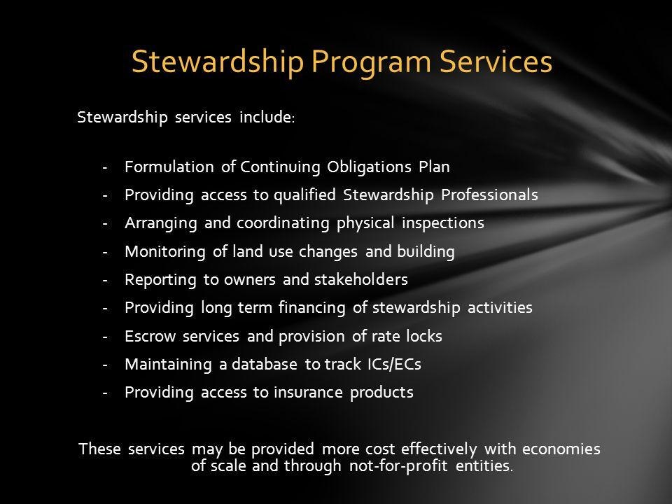 Stewardship services include: - Formulation of Continuing Obligations Plan -Providing access to qualified Stewardship Professionals -Arranging and coordinating physical inspections -Monitoring of land use changes and building -Reporting to owners and stakeholders -Providing long term financing of stewardship activities -Escrow services and provision of rate locks -Maintaining a database to track ICs/ECs -Providing access to insurance products These services may be provided more cost effectively with economies of scale and through not-for-profit entities.