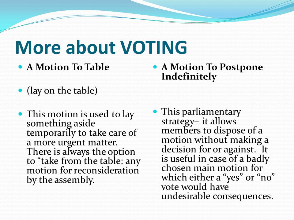 More about VOTING A Motion To Table (lay on the table) This motion is used to lay something aside temporarily to take care of a more urgent matter.