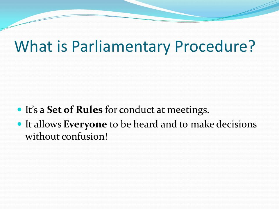 What is Parliamentary Procedure. It's a Set of Rules for conduct at meetings.