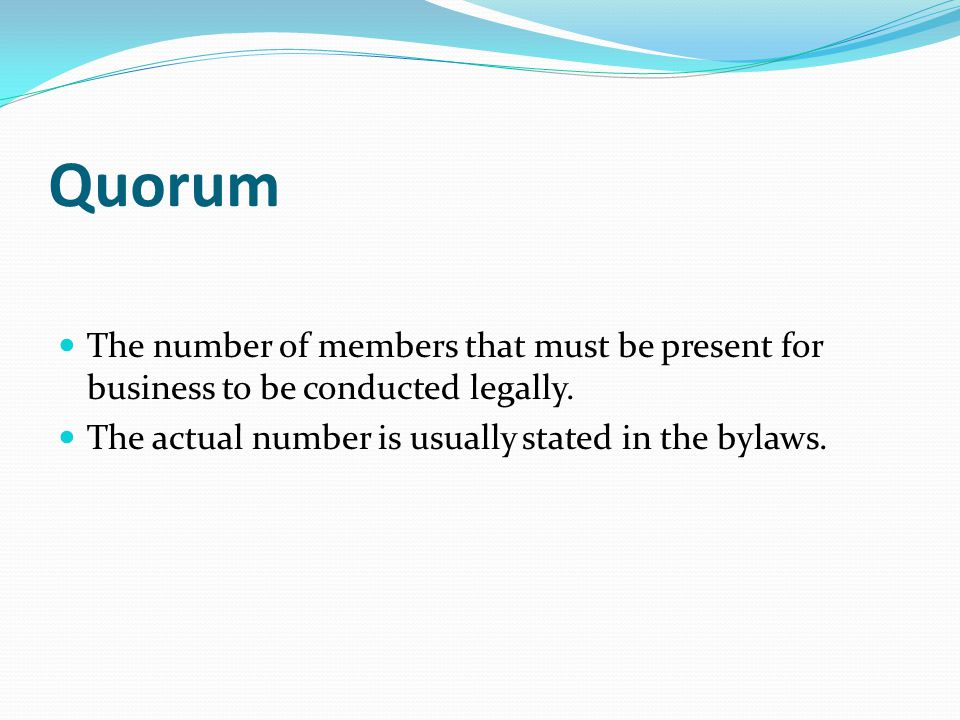 Quorum The number of members that must be present for business to be conducted legally.