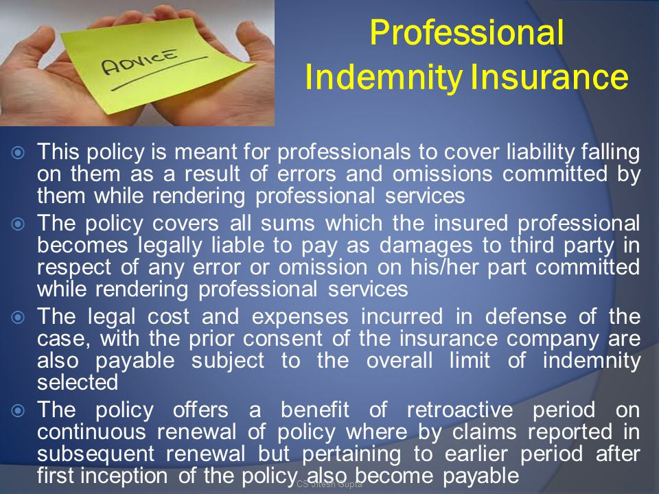 Professional Indemnity Insurance  This policy is meant for professionals to cover liability falling on them as a result of errors and omissions committed by them while rendering professional services  The policy covers all sums which the insured professional becomes legally liable to pay as damages to third party in respect of any error or omission on his/her part committed while rendering professional services  The legal cost and expenses incurred in defense of the case, with the prior consent of the insurance company are also payable subject to the overall limit of indemnity selected  The policy offers a benefit of retroactive period on continuous renewal of policy where by claims reported in subsequent renewal but pertaining to earlier period after first inception of the policy also become payable CS Jitesh Gupta