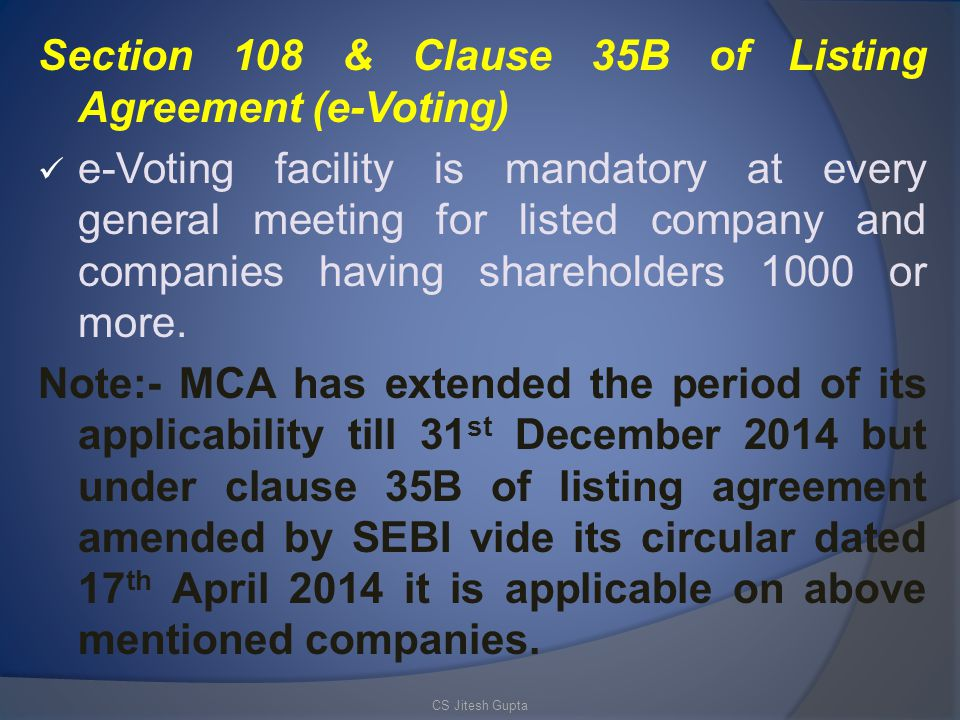 Section 108 & Clause 35B of Listing Agreement (e-Voting) e-Voting facility is mandatory at every general meeting for listed company and companies having shareholders 1000 or more.