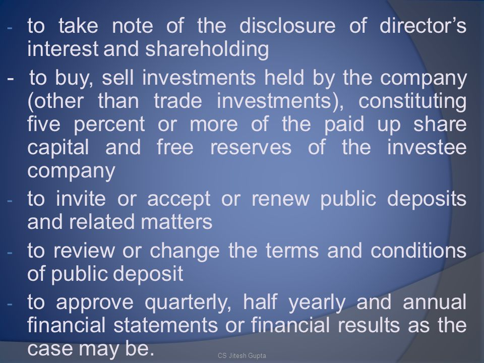 - to take note of the disclosure of director's interest and shareholding - to buy, sell investments held by the company (other than trade investments), constituting five percent or more of the paid up share capital and free reserves of the investee company - to invite or accept or renew public deposits and related matters - to review or change the terms and conditions of public deposit - to approve quarterly, half yearly and annual financial statements or financial results as the case may be.