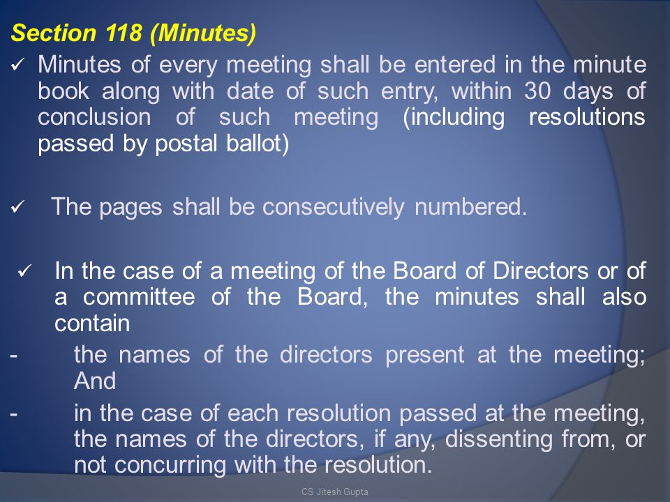Section 118 (Minutes) Minutes of every meeting shall be entered in the minute book along with date of such entry, within 30 days of conclusion of such meeting (including resolutions passed by postal ballot) The pages shall be consecutively numbered.