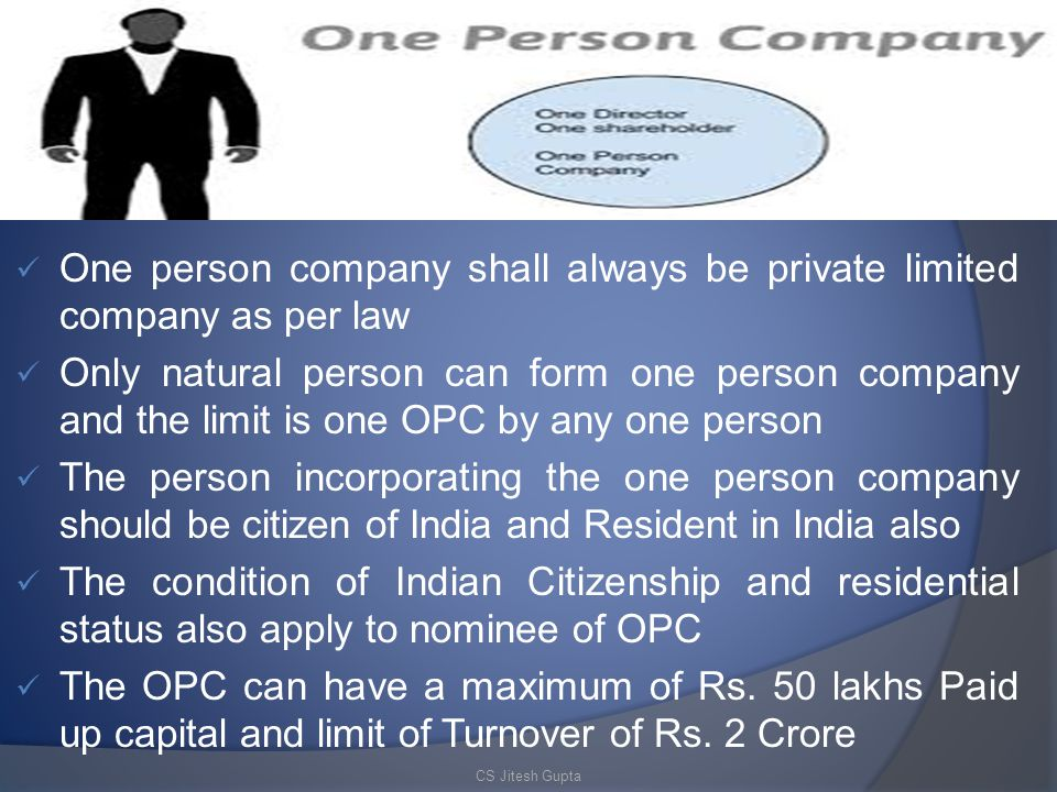 One person company shall always be private limited company as per law Only natural person can form one person company and the limit is one OPC by any one person The person incorporating the one person company should be citizen of India and Resident in India also The condition of Indian Citizenship and residential status also apply to nominee of OPC The OPC can have a maximum of Rs.