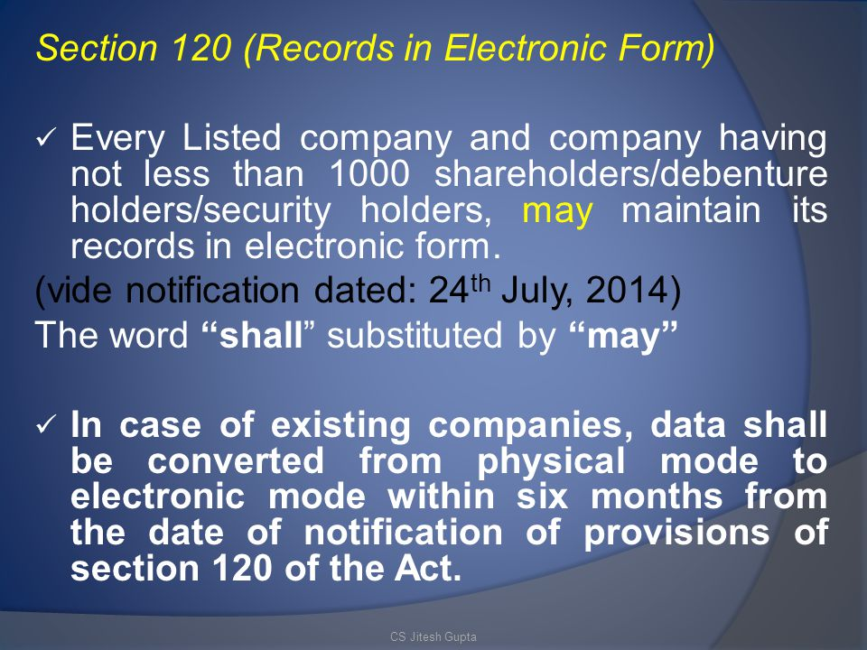 Section 120 (Records in Electronic Form) Every Listed company and company having not less than 1000 shareholders/debenture holders/security holders, may maintain its records in electronic form.