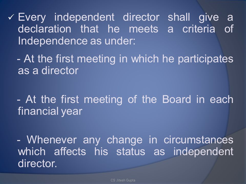 Every independent director shall give a declaration that he meets a criteria of Independence as under: - At the first meeting in which he participates as a director - At the first meeting of the Board in each financial year - Whenever any change in circumstances which affects his status as independent director.