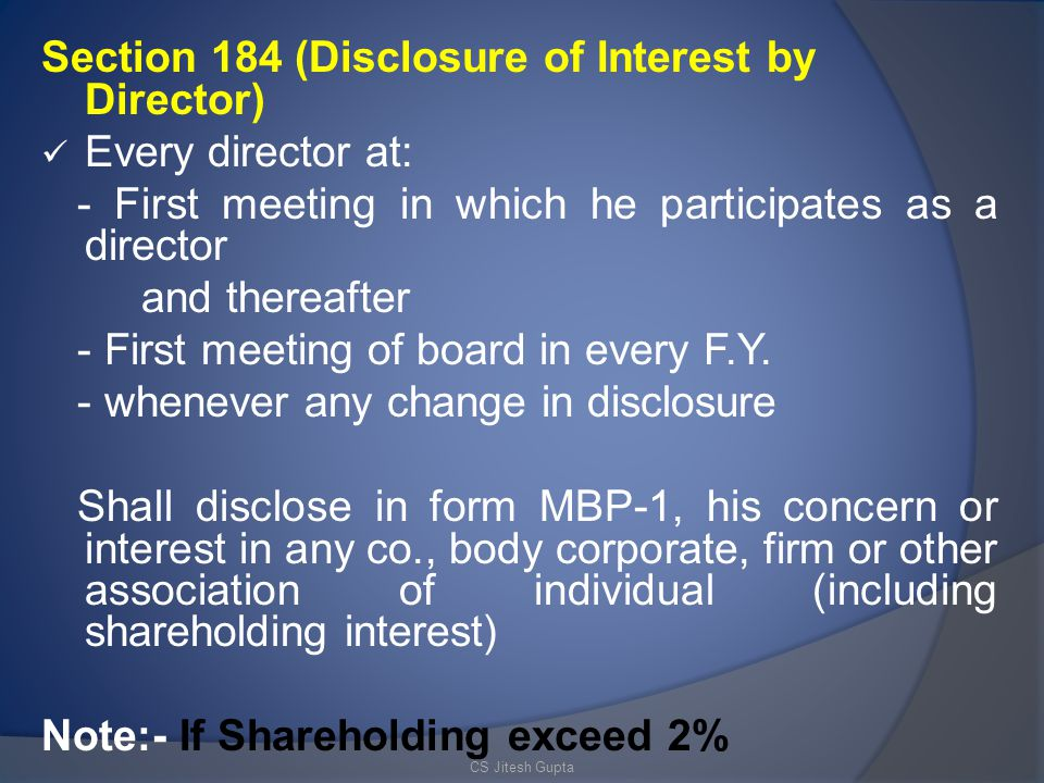 Section 184 (Disclosure of Interest by Director) Every director at: - First meeting in which he participates as a director and thereafter - First meeting of board in every F.Y.