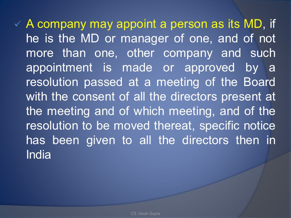 A company may appoint a person as its MD, if he is the MD or manager of one, and of not more than one, other company and such appointment is made or approved by a resolution passed at a meeting of the Board with the consent of all the directors present at the meeting and of which meeting, and of the resolution to be moved thereat, specific notice has been given to all the directors then in India CS Jitesh Gupta