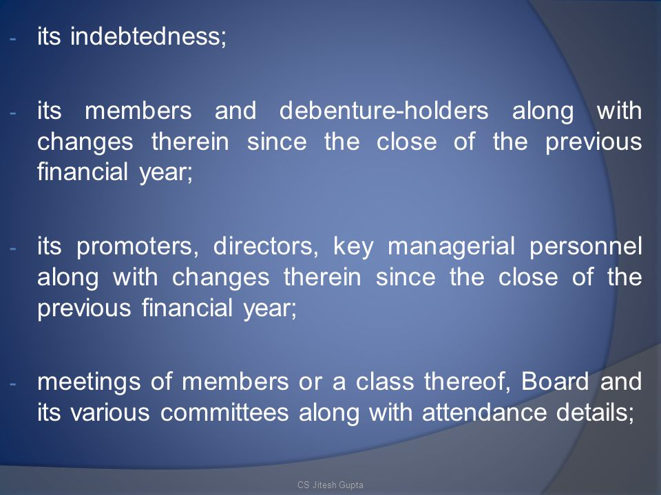 - its indebtedness; - its members and debenture-holders along with changes therein since the close of the previous financial year; - its promoters, directors, key managerial personnel along with changes therein since the close of the previous financial year; - meetings of members or a class thereof, Board and its various committees along with attendance details; CS Jitesh Gupta