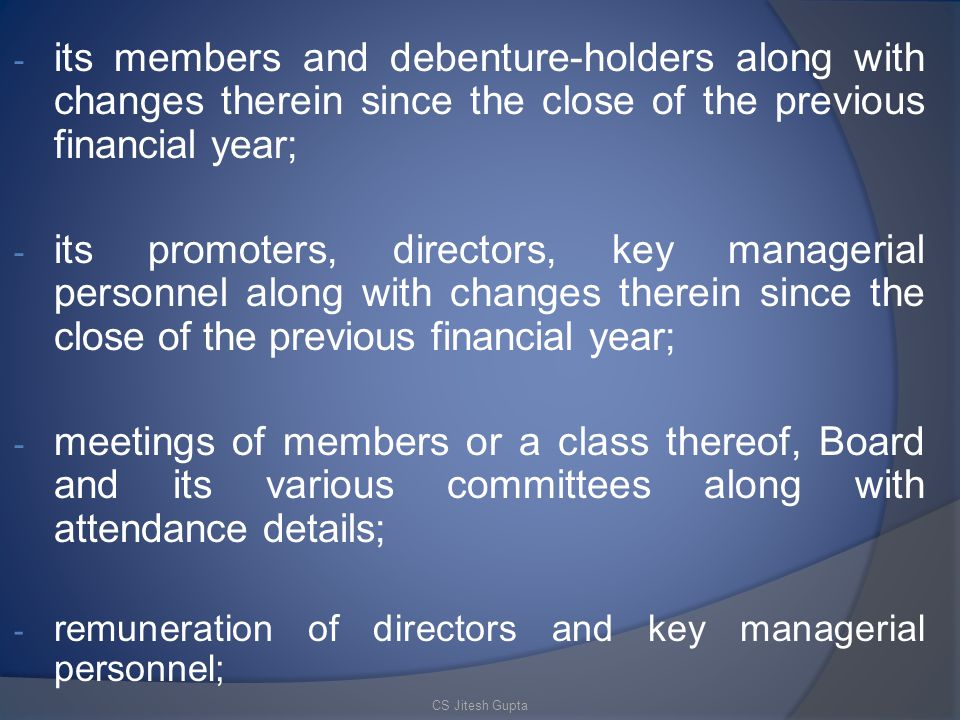 - its members and debenture-holders along with changes therein since the close of the previous financial year; - its promoters, directors, key managerial personnel along with changes therein since the close of the previous financial year; - meetings of members or a class thereof, Board and its various committees along with attendance details; - remuneration of directors and key managerial personnel; CS Jitesh Gupta