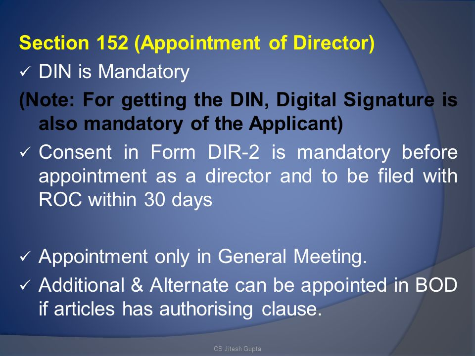 Section 152 (Appointment of Director) DIN is Mandatory (Note: For getting the DIN, Digital Signature is also mandatory of the Applicant) Consent in Form DIR-2 is mandatory before appointment as a director and to be filed with ROC within 30 days Appointment only in General Meeting.