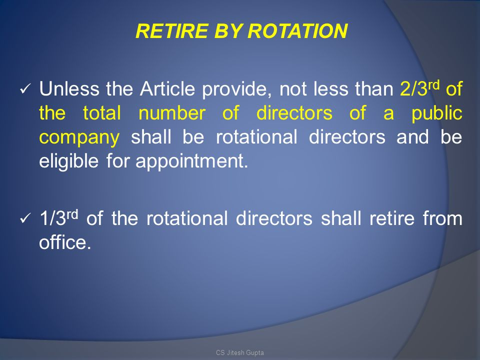 RETIRE BY ROTATION Unless the Article provide, not less than 2/3 rd of the total number of directors of a public company shall be rotational directors and be eligible for appointment.