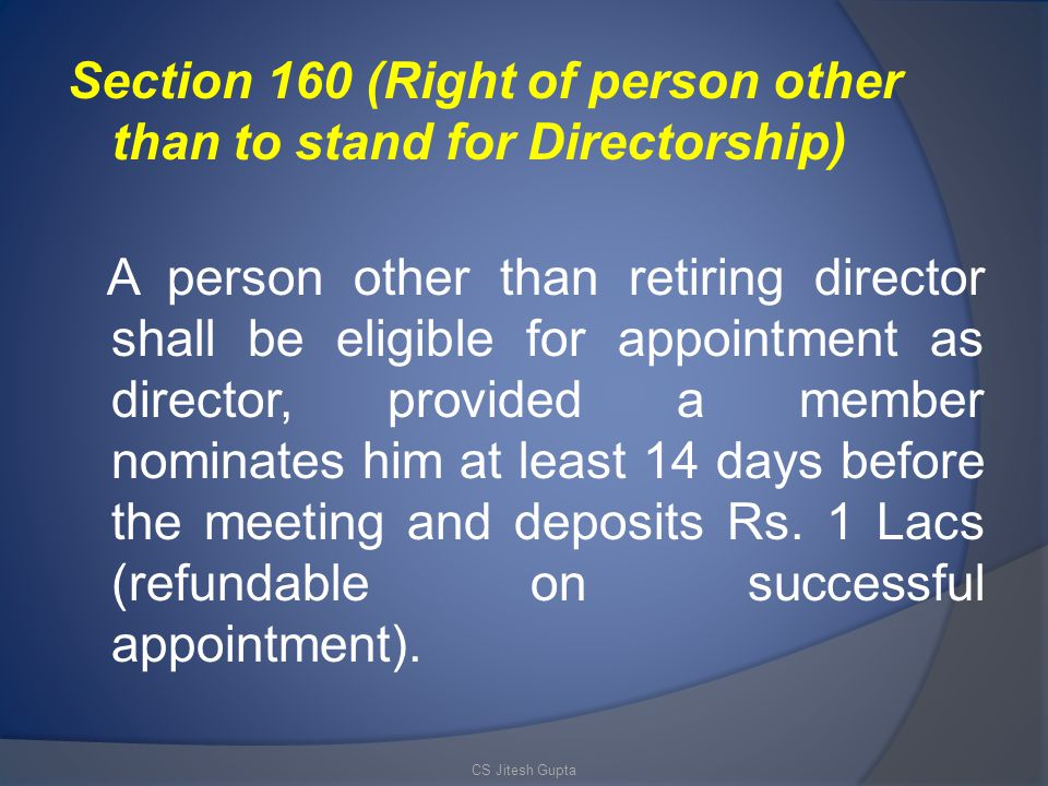 Section 160 (Right of person other than to stand for Directorship) A person other than retiring director shall be eligible for appointment as director, provided a member nominates him at least 14 days before the meeting and deposits Rs.