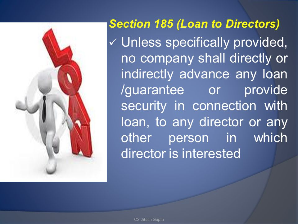 Section 185 (Loan to Directors) Unless specifically provided, no company shall directly or indirectly advance any loan /guarantee or provide security in connection with loan, to any director or any other person in which director is interested CS Jitesh Gupta