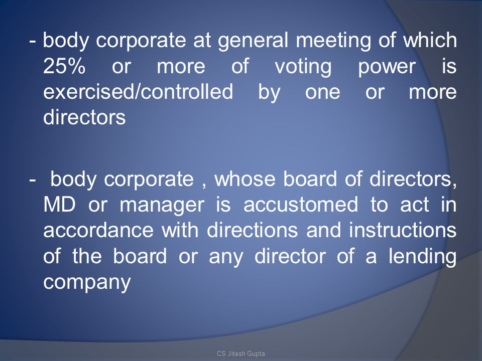 - body corporate at general meeting of which 25% or more of voting power is exercised/controlled by one or more directors - body corporate, whose board of directors, MD or manager is accustomed to act in accordance with directions and instructions of the board or any director of a lending company CS Jitesh Gupta