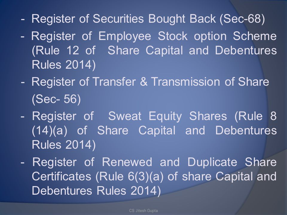 - Register of Securities Bought Back (Sec-68) - Register of Employee Stock option Scheme (Rule 12 of Share Capital and Debentures Rules 2014) - Register of Transfer & Transmission of Share (Sec- 56) - Register of Sweat Equity Shares (Rule 8 (14)(a) of Share Capital and Debentures Rules 2014) - Register of Renewed and Duplicate Share Certificates (Rule 6(3)(a) of share Capital and Debentures Rules 2014) CS Jitesh Gupta