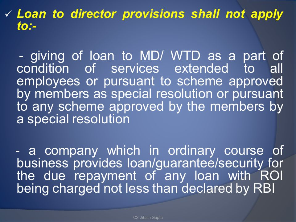 Loan to director provisions shall not apply to:- - giving of loan to MD/ WTD as a part of condition of services extended to all employees or pursuant to scheme approved by members as special resolution or pursuant to any scheme approved by the members by a special resolution - a company which in ordinary course of business provides loan/guarantee/security for the due repayment of any loan with ROI being charged not less than declared by RBI CS Jitesh Gupta