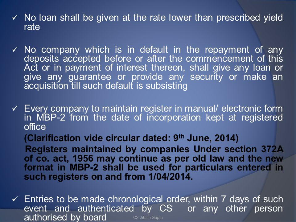 No loan shall be given at the rate lower than prescribed yield rate No company which is in default in the repayment of any deposits accepted before or after the commencement of this Act or in payment of interest thereon, shall give any loan or give any guarantee or provide any security or make an acquisition till such default is subsisting Every company to maintain register in manual/ electronic form in MBP-2 from the date of incorporation kept at registered office (Clarification vide circular dated: 9 th June, 2014) Registers maintained by companies Under section 372A of co.
