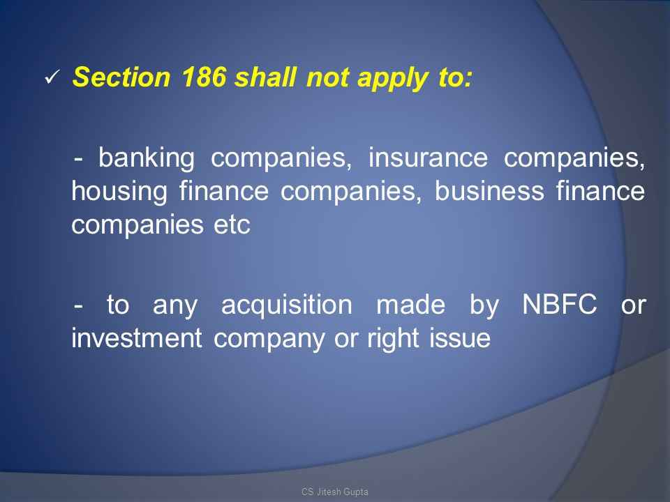 Section 186 shall not apply to: - banking companies, insurance companies, housing finance companies, business finance companies etc - to any acquisition made by NBFC or investment company or right issue CS Jitesh Gupta
